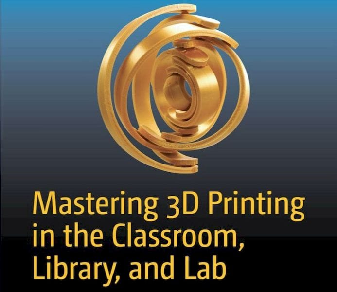 Book of the Week: Mastering 3D Printing in the Classroom, Library, and Lab