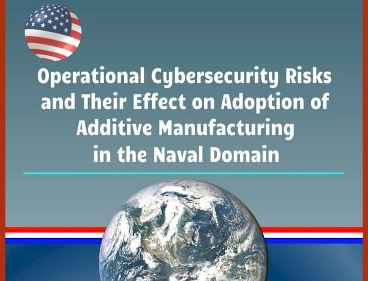 Operational Cybersecurity Risks and Their Effect on Adoption of Additive Manufacturing in the Naval Domain [Source: Amazon]